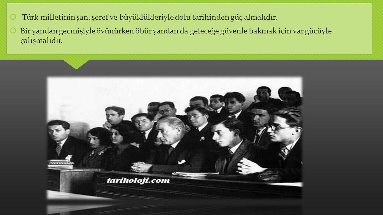  Türk milletinin şan, şeref ve büyüklükleriyle dolu tarihinden güç almalıdır.  Bir yandan geçmişiyle övünürken öbür yandan da geleceğe güvenle bakma