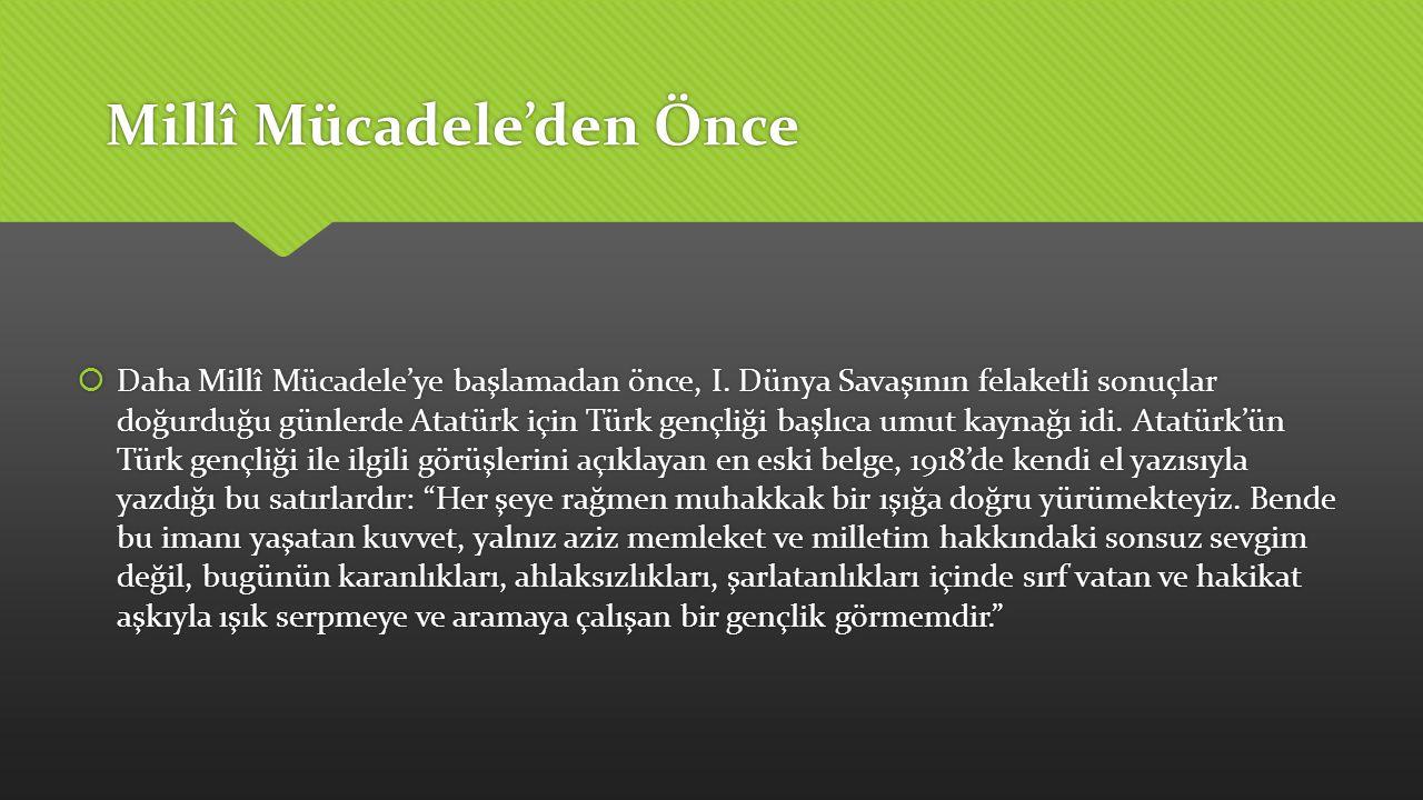 Millî Mücadele'den Önce  Daha Millî Mücadele'ye başlamadan önce, I. Dünya Savaşının felaketli sonuçlar doğurduğu günlerde Atatürk için Türk gençliği