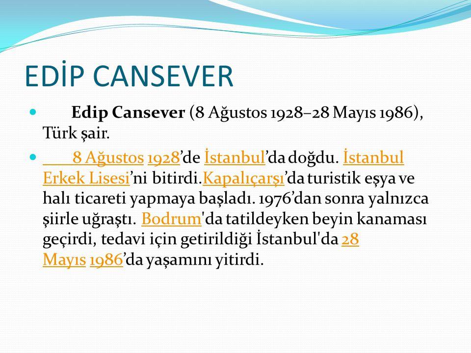 EDİP CANSEVER Edip Cansever (8 Ağustos 1928–28 Mayıs 1986), Türk şair. 8 Ağustos 1928'de İstanbul'da doğdu. İstanbul Erkek Lisesi'ni bitirdi.Kapalıçar
