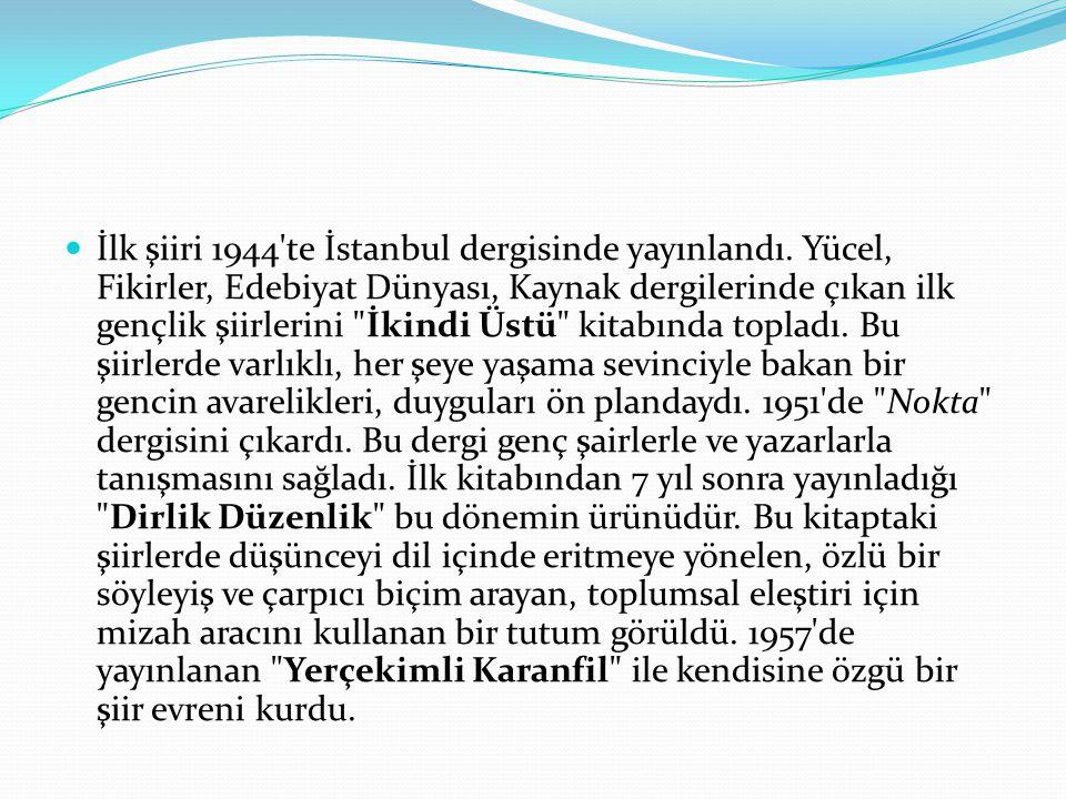 İlk şiiri 1944'te İstanbul dergisinde yayınlandı. Yücel, Fikirler, Edebiyat Dünyası, Kaynak dergilerinde çıkan ilk gençlik şiirlerini