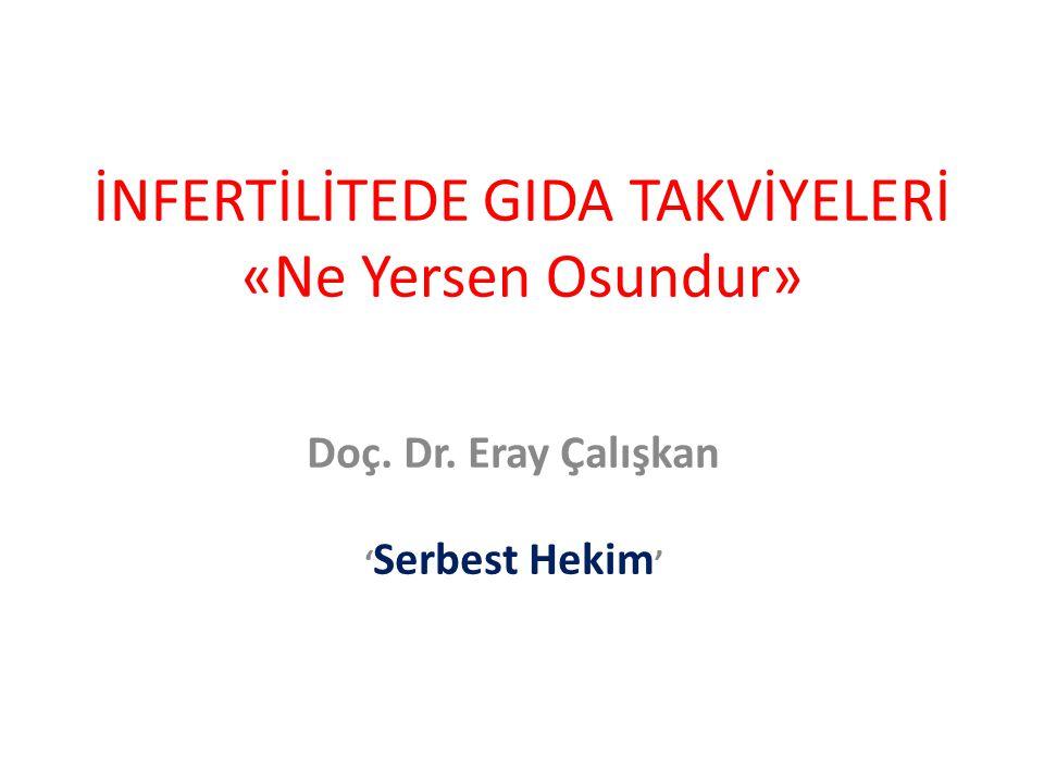 Doç. Dr. Eray Çalışkan ' Serbest Hekim ' İNFERTİLİTEDE GIDA TAKVİYELERİ «Ne Yersen Osundur»