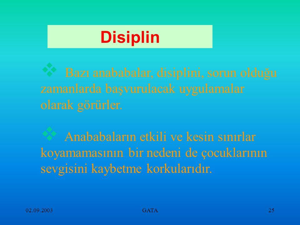 02.09.2003GATA24 Disiplin  Acındırma yolu  Bütün gün bağıran, azarlayan, söylenen anneler  Çocuğa küsme  Korkutma, utandırma, gururunu kırma  Day