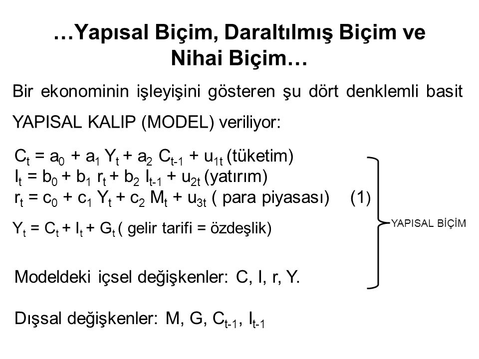 …Yapısal Biçim, Daraltılmış Biçim ve Nihai Biçim… Bir ekonominin işleyişini gösteren şu dört denklemli basit YAPISAL KALIP (MODEL) veriliyor: C t = a