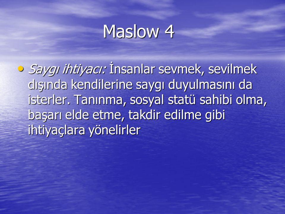 Maslow 4 Saygı ihtiyacı: İnsanlar sevmek, sevilmek dışında kendilerine saygı duyulmasını da isterler. Tanınma, sosyal statü sahibi olma, başarı elde e