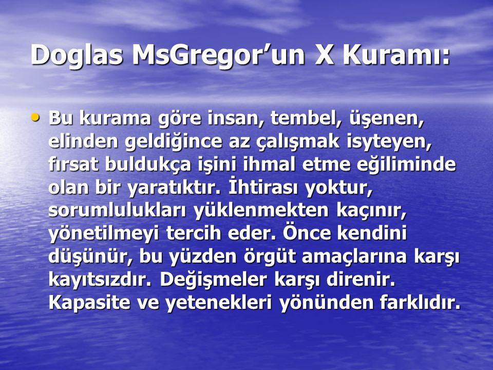 Doglas MsGregor'un X Kuramı: Bu kurama göre insan, tembel, üşenen, elinden geldiğince az çalışmak isyteyen, fırsat buldukça işini ihmal etme eğilimind