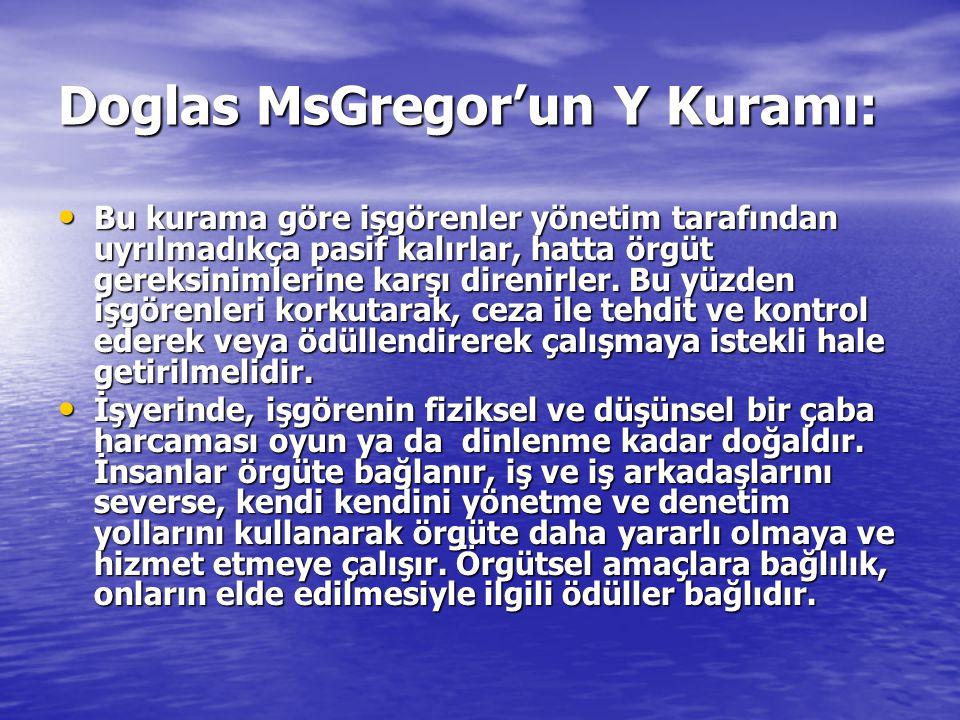 Doglas MsGregor'un Y Kuramı: Bu kurama göre işgörenler yönetim tarafından uyrılmadıkça pasif kalırlar, hatta örgüt gereksinimlerine karşı direnirler.