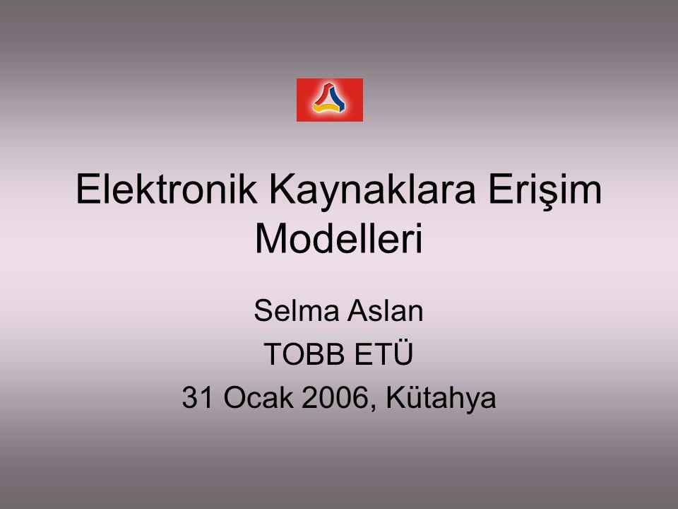 Elektronik Kaynaklara Erişim Modelleri Selma Aslan TOBB ETÜ 31 Ocak 2006, Kütahya