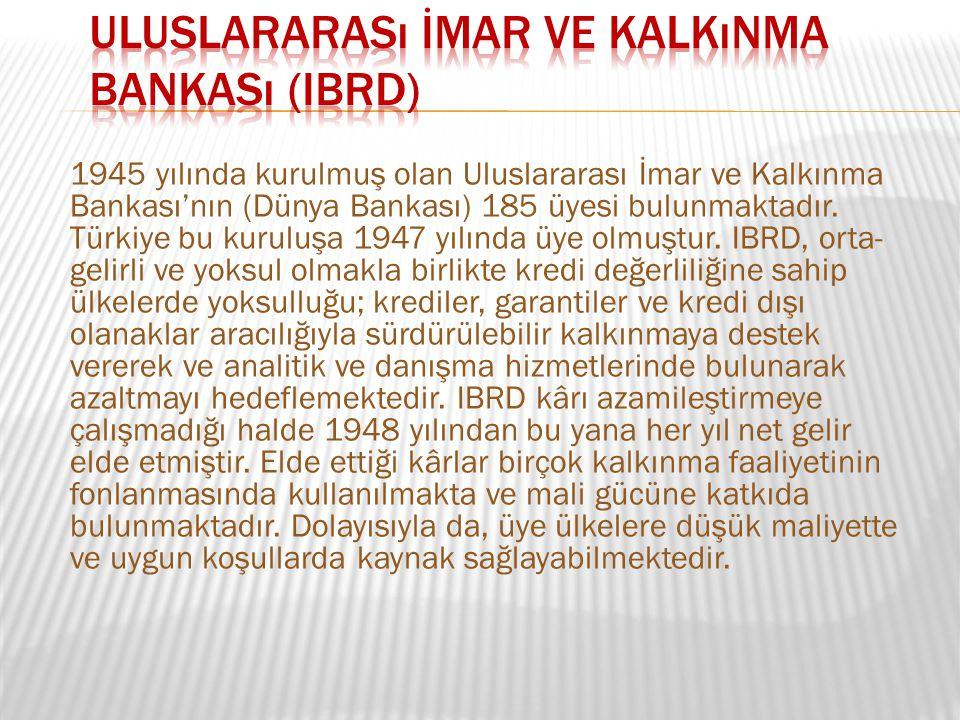 1945 yılında kurulmuş olan Uluslararası İmar ve Kalkınma Bankası'nın (Dünya Bankası) 185 üyesi bulunmaktadır. Türkiye bu kuruluşa 1947 yılında üye olm
