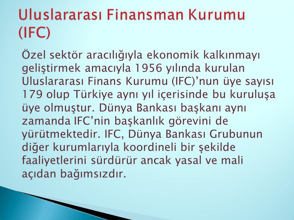 Özel sektör aracılığıyla ekonomik kalkınmayı geliştirmek amacıyla 1956 yılında kurulan Uluslararası Finans Kurumu (IFC)'nun üye sayısı 179 olup Türkiy