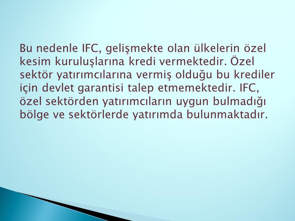 Bu nedenle IFC, gelişmekte olan ülkelerin özel kesim kuruluşlarına kredi vermektedir. Özel sektör yatırımcılarına vermiş olduğu bu krediler için devle