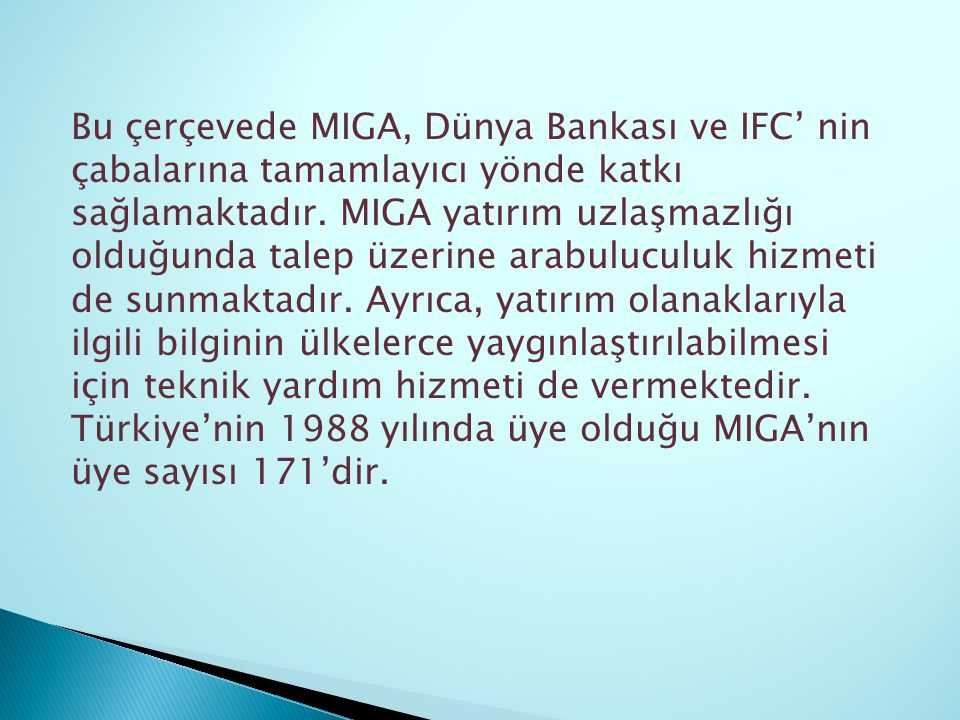 Bu çerçevede MIGA, Dünya Bankası ve IFC' nin çabalarına tamamlayıcı yönde katkı sağlamaktadır. MIGA yatırım uzlaşmazlığı olduğunda talep üzerine arabu