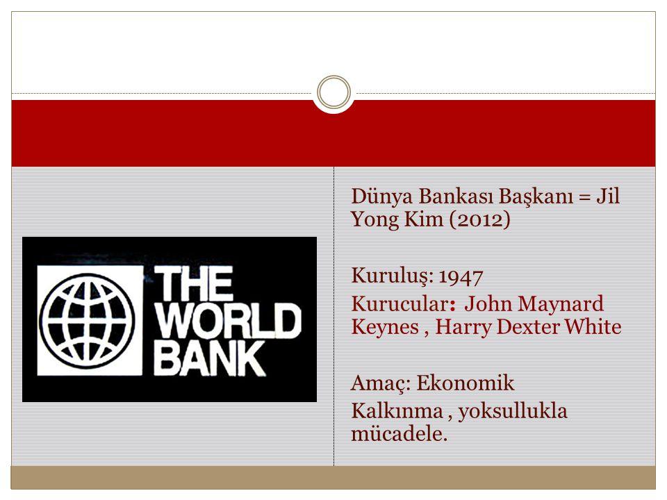 Dünya Bankası Başkanı = Jil Yong Kim (2012) Kuruluş: 1947 Kurucular: John Maynard Keynes, Harry Dexter White Amaç: Ekonomik Kalkınma, yoksullukla müca