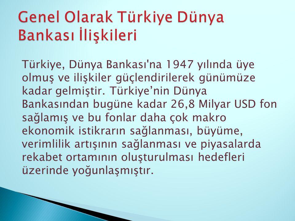 Türkiye, Dünya Bankası'na 1947 yılında üye olmuş ve ilişkiler güçlendirilerek günümüze kadar gelmiştir. Türkiye'nin Dünya Bankasından bugüne kadar 26,