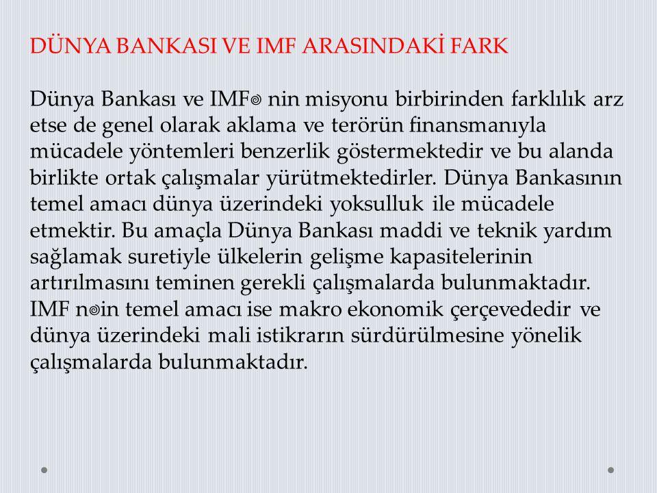 DÜNYA BANKASI VE IMF ARASINDAKİ FARK Dünya Bankası ve IMF' nin misyonu birbirinden farklılık arz etse de genel olarak aklama ve terörün finansmanıyla