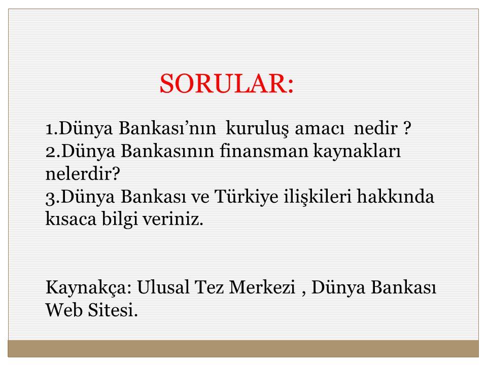 SORULAR: 1.Dünya Bankası'nın kuruluş amacı nedir ? 2.Dünya Bankasının finansman kaynakları nelerdir? 3.Dünya Bankası ve Türkiye ilişkileri hakkında kı