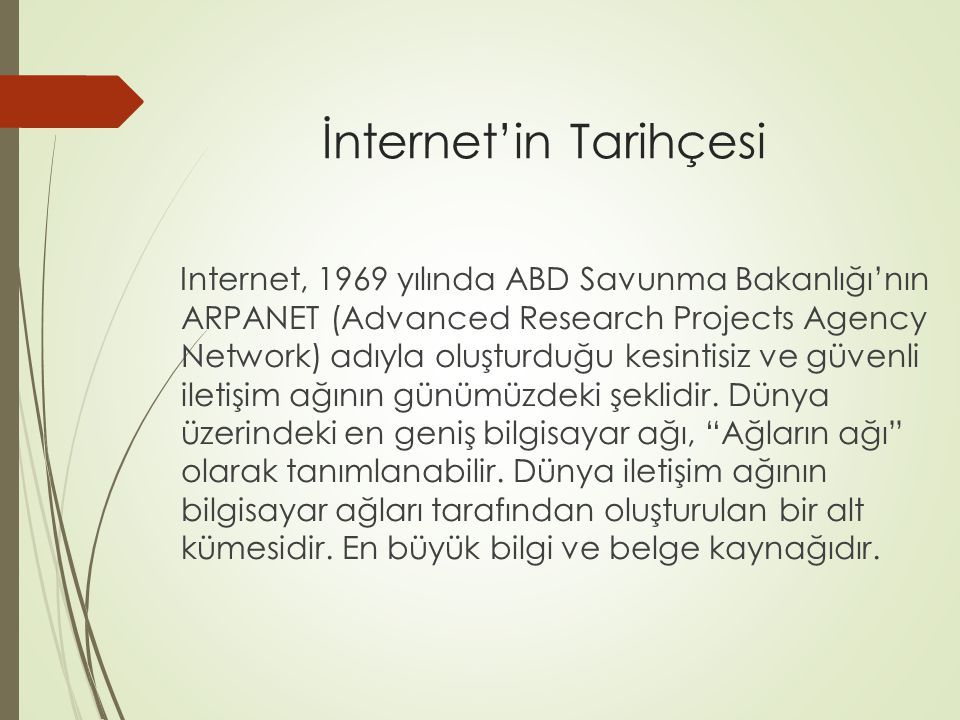 İnternet'in Tarihçesi Internet, 1969 yılında ABD Savunma Bakanlığı'nın ARPANET (Advanced Research Projects Agency Network) adıyla oluşturduğu kesintis