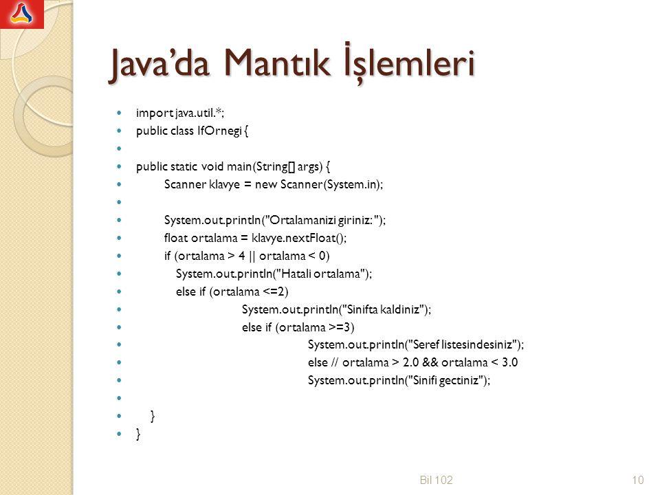 Java'da Mantık İ şlemleri import java.util.*; public class IfOrnegi { public static void main(String[] args) { Scanner klavye = new Scanner(System.in); System.out.println( Ortalamanizi giriniz: ); float ortalama = klavye.nextFloat(); if (ortalama > 4 || ortalama < 0) System.out.println( Hatali ortalama ); else if (ortalama <=2) System.out.println( Sinifta kaldiniz ); else if (ortalama >=3) System.out.println( Seref listesindesiniz ); else // ortalama > 2.0 && ortalama < 3.0 System.out.println( Sinifi gectiniz ); } Bil 10210