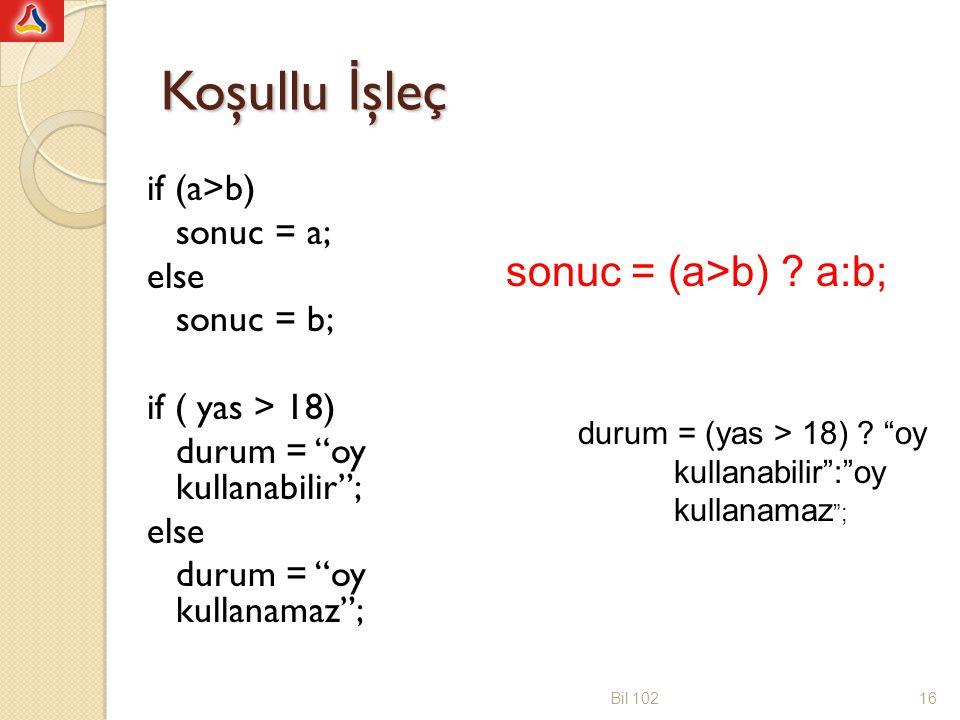 Koşullu İ şleç if (a>b) sonuc = a; else sonuc = b; if ( yas > 18) durum = oy kullanabilir ; else durum = oy kullanamaz ; Bil 10216 sonuc = (a>b) .