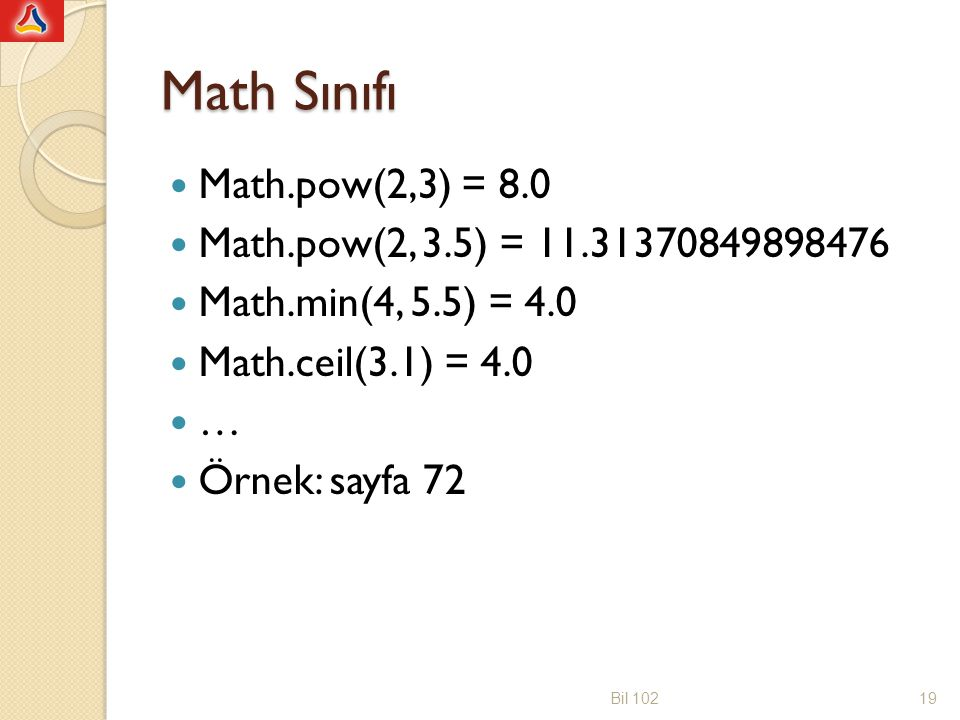 Math Sınıfı Math.pow(2,3) = 8.0 Math.pow(2, 3.5) = 11.31370849898476 Math.min(4, 5.5) = 4.0 Math.ceil(3.1) = 4.0 … Örnek: sayfa 72 Bil 10219