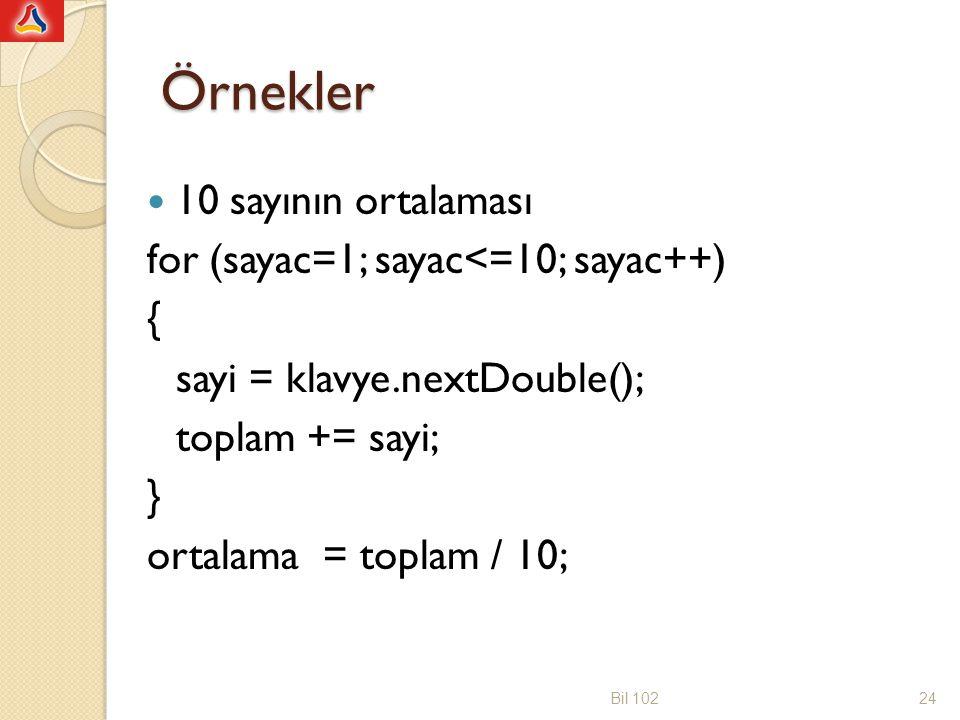 Örnekler 10 sayının ortalaması for (sayac=1; sayac<=10; sayac++) { sayi = klavye.nextDouble(); toplam += sayi; } ortalama = toplam / 10; Bil 10224