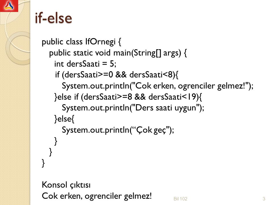 if-else public class IfOrnegi { public static void main(String[] args) { int dersSaati = 5; if (dersSaati>=0 && dersSaati<8){ System.out.println( Cok erken, ogrenciler gelmez! ); }else if (dersSaati>=8 && dersSaati<19){ System.out.println( Ders saati uygun ); }else{ System.out.println( Çok geç ); } } } Konsol çıktısı Cok erken, ogrenciler gelmez.