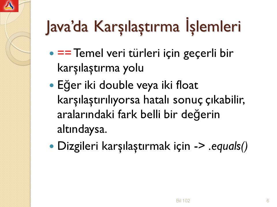 Java'da Karşılaştırma İ şlemleri == Temel veri türleri için geçerli bir karşılaştırma yolu E ğ er iki double veya iki float karşılaştırılıyorsa hatalı sonuç çıkabilir, aralarındaki fark belli bir de ğ erin altındaysa.