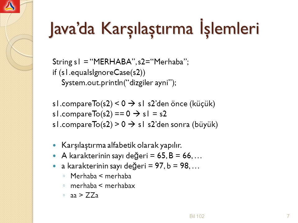 Java'da Karşılaştırma İ şlemleri String s1 = MERHABA , s2= Merhaba ; if (s1.equalsIgnoreCase(s2)) System.out.println( dizgiler ayni ); s1.compareTo(s2) < 0  s1 s2'den önce (küçük) s1.compareTo(s2) == 0  s1 = s2 s1.compareTo(s2) > 0  s1 s2'den sonra (büyük) Karşılaştırma alfabetik olarak yapılır.