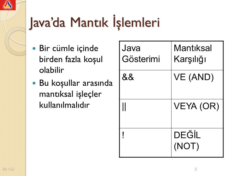 Java'da Mantık İ şlemleri Bir cümle içinde birden fazla koşul olabilir Bu koşullar arasında mantıksal işleçler kullanılmalıdır Java Gösterimi Mantıksal Karşılığı &&VE (AND) ||VEYA (OR) !DEĞİL (NOT) Bil 102 8