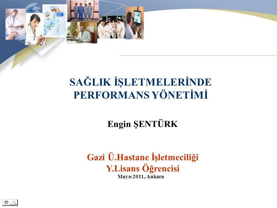 SAĞLIK İŞLETMELERİNDE PERFORMANS YÖNETİMİ Engin ŞENTÜRK Gazi Ü.Hastane İşletmeciliği Y.Lisans Öğrencisi Mayıs 2011, Ankara
