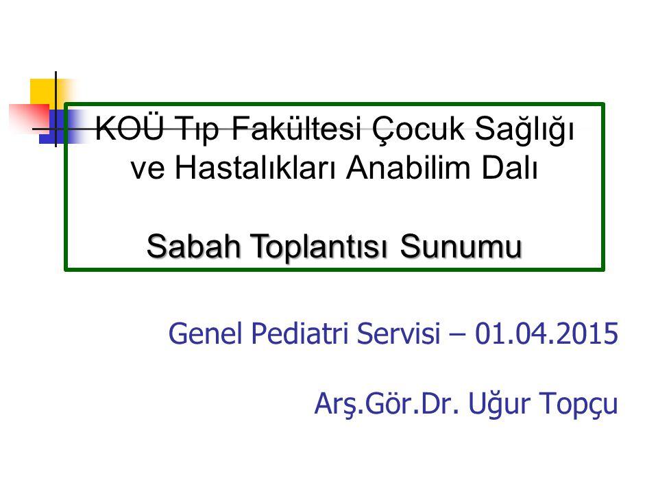 Genel Pediatri Servisi – 01.04.2015 Arş.Gör.Dr. Uğur Topçu KOÜ Tıp Fakültesi Çocuk Sağlığı ve Hastalıkları Anabilim Dalı Sabah Toplantısı Sunumu