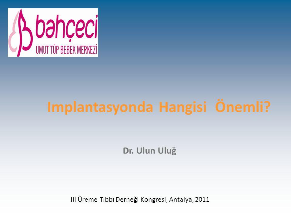Implantasyonda Hangisi Önemli? Dr. Ulun Uluğ III Üreme Tıbbı Derneği Kongresi, Antalya, 2011