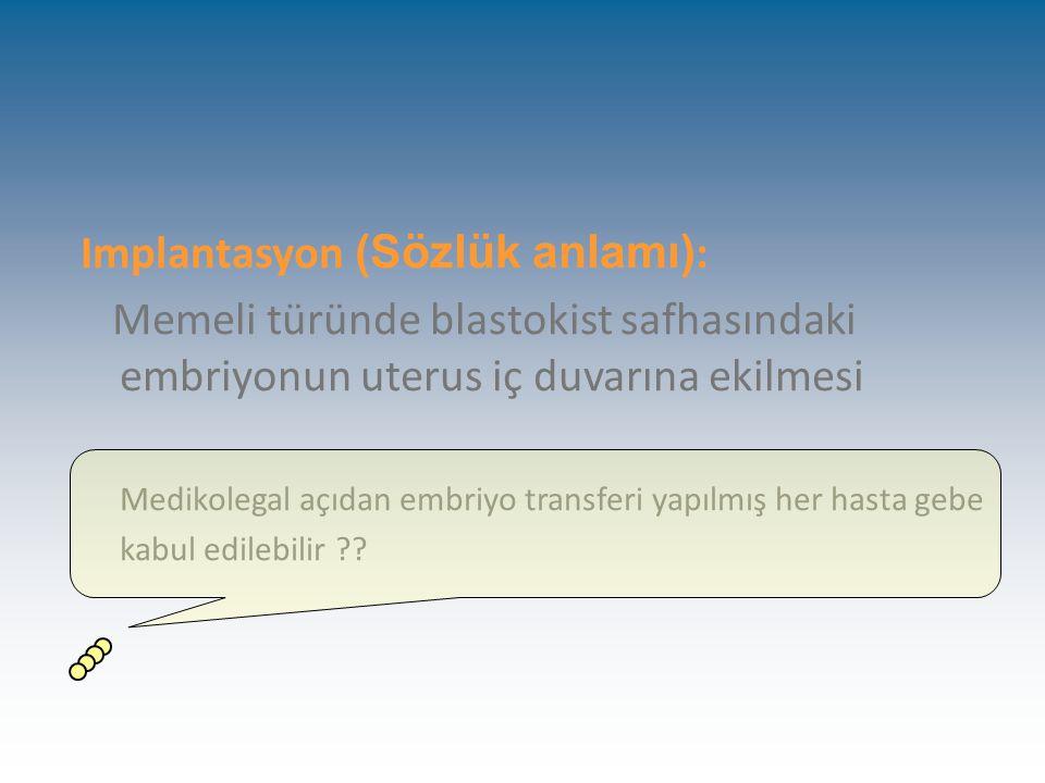 Implantasyon (Sözlük anlamı) : Memeli türünde blastokist safhasındaki embriyonun uterus iç duvarına ekilmesi Medikolegal açıdan embriyo transferi yapılmış her hasta gebe kabul edilebilir ??
