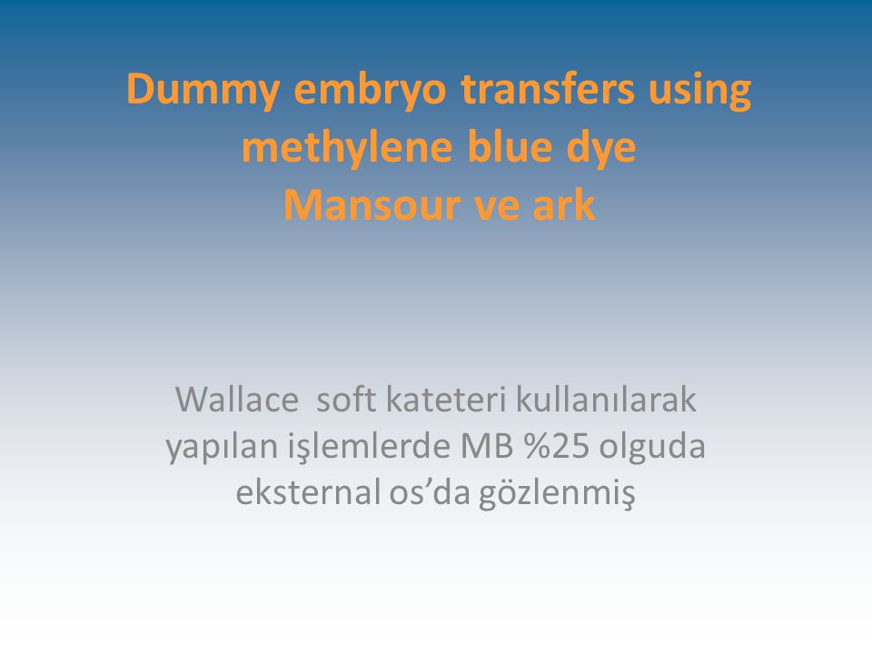 Dummy embryo transfers using methylene blue dye Mansour ve ark Wallace soft kateteri kullanılarak yapılan işlemlerde MB %25 olguda eksternal os'da gözlenmiş