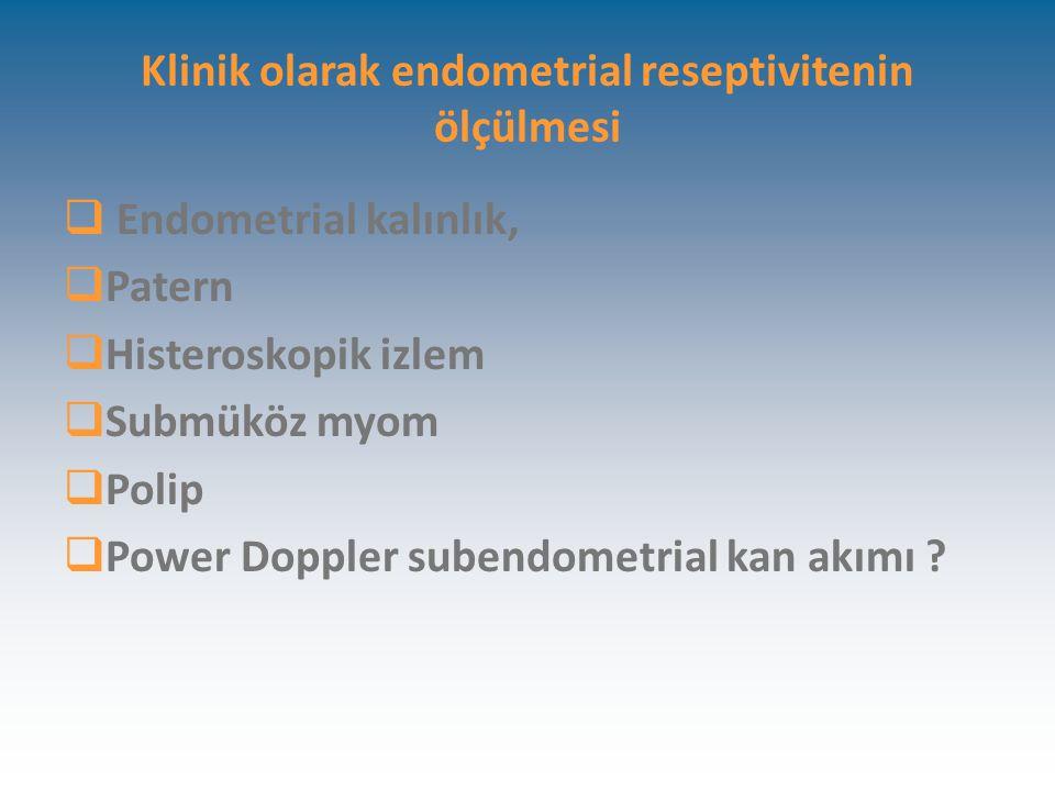 Klinik olarak endometrial reseptivitenin ölçülmesi  Endometrial kalınlık,  Patern  Histeroskopik izlem  Submüköz myom  Polip  Power Doppler subendometrial kan akımı ?