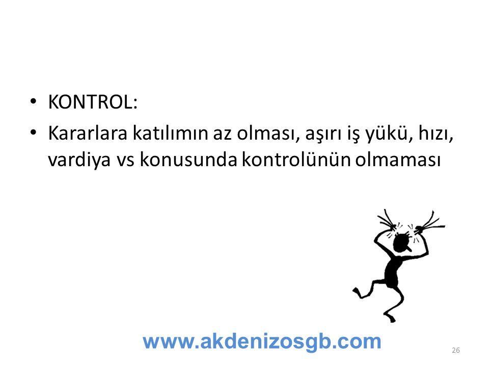KONTROL: Kararlara katılımın az olması, aşırı iş yükü, hızı, vardiya vs konusunda kontrolünün olmaması www.akdenizosgb.com 26