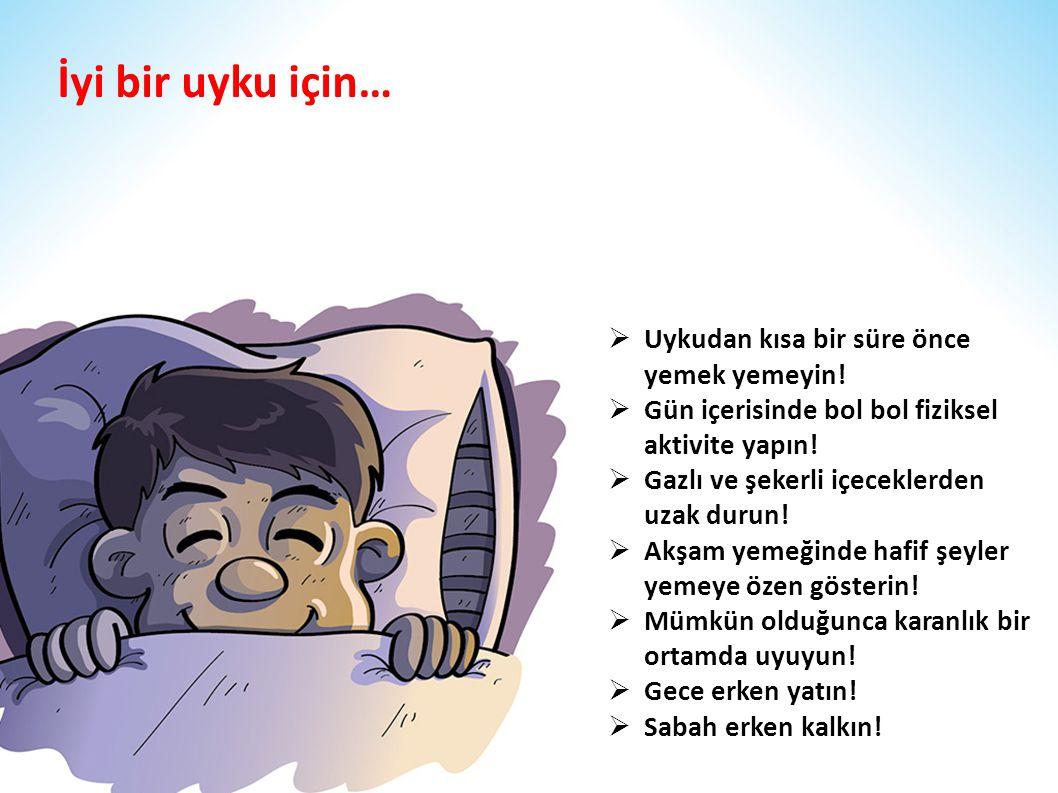 İyi bir uyku için…  Uykudan kısa bir süre önce yemek yemeyin!  Gün içerisinde bol bol fiziksel aktivite yapın!  Gazlı ve şekerli içeceklerden uzak