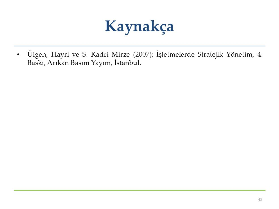 Kaynakça Ülgen, Hayri ve S. Kadri Mirze (2007); İşletmelerde Stratejik Yönetim, 4. Baskı, Arıkan Basım Yayım, İstanbul. 43
