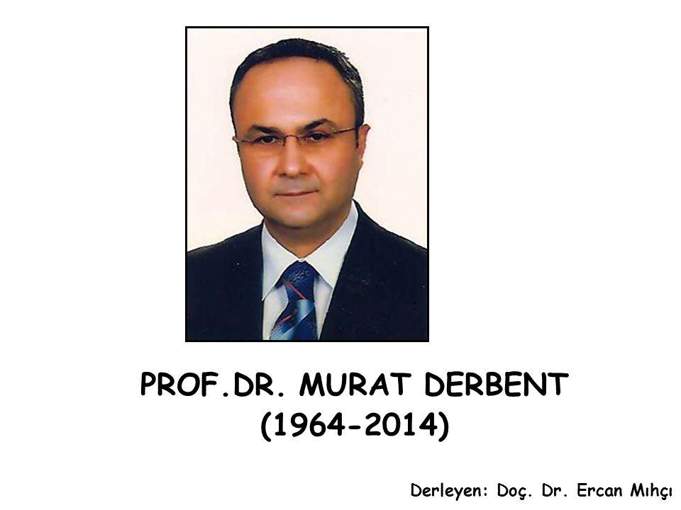 PROF.DR. MURAT DERBENT (1964-2014) Derleyen: Doç. Dr. Ercan Mıhçı