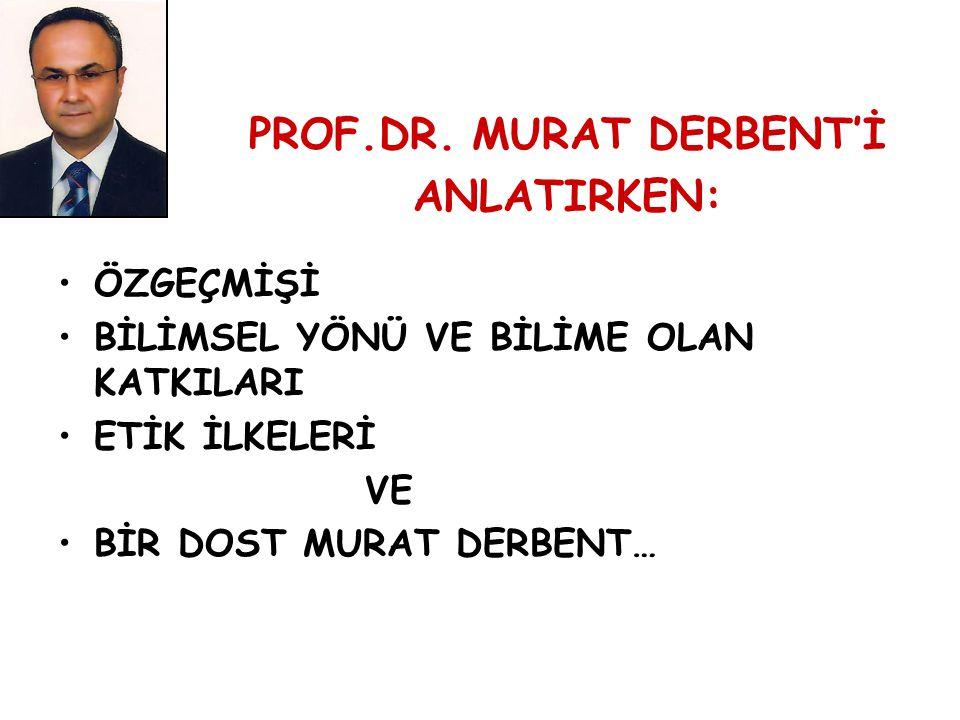 PROF.DR. MURAT DERBENT'İ ANLATIRKEN: ÖZGEÇMİŞİ BİLİMSEL YÖNÜ VE BİLİME OLAN KATKILARI ETİK İLKELERİ VE BİR DOST MURAT DERBENT…