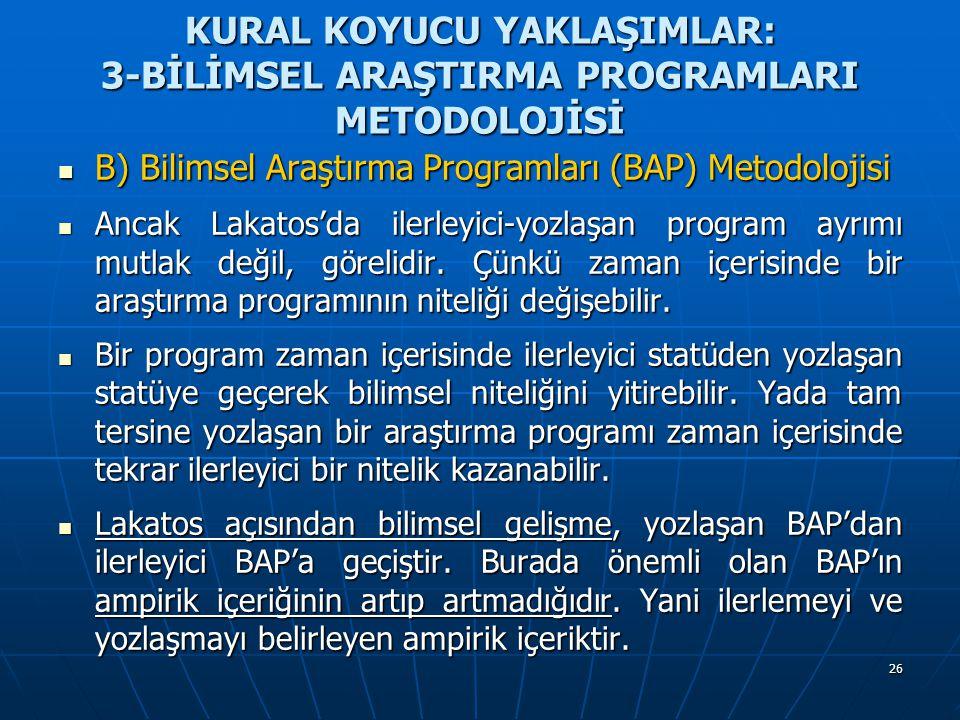 26 KURAL KOYUCU YAKLAŞIMLAR: 3-BİLİMSEL ARAŞTIRMA PROGRAMLARI METODOLOJİSİ B) Bilimsel Araştırma Programları (BAP) Metodolojisi B) Bilimsel Araştırma Programları (BAP) Metodolojisi Ancak Lakatos'da ilerleyici-yozlaşan program ayrımı mutlak değil, görelidir.
