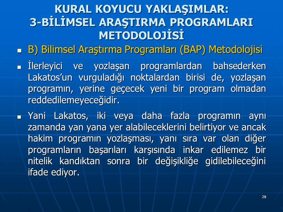 28 KURAL KOYUCU YAKLAŞIMLAR: 3-BİLİMSEL ARAŞTIRMA PROGRAMLARI METODOLOJİSİ B) Bilimsel Araştırma Programları (BAP) Metodolojisi B) Bilimsel Araştırma
