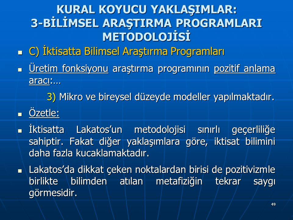 49 KURAL KOYUCU YAKLAŞIMLAR: 3-BİLİMSEL ARAŞTIRMA PROGRAMLARI METODOLOJİSİ C) İktisatta Bilimsel Araştırma Programları C) İktisatta Bilimsel Araştırma Programları Üretim fonksiyonu araştırma programının pozitif anlama aracı:… Üretim fonksiyonu araştırma programının pozitif anlama aracı:… 3) Mikro ve bireysel düzeyde modeller yapılmaktadır.