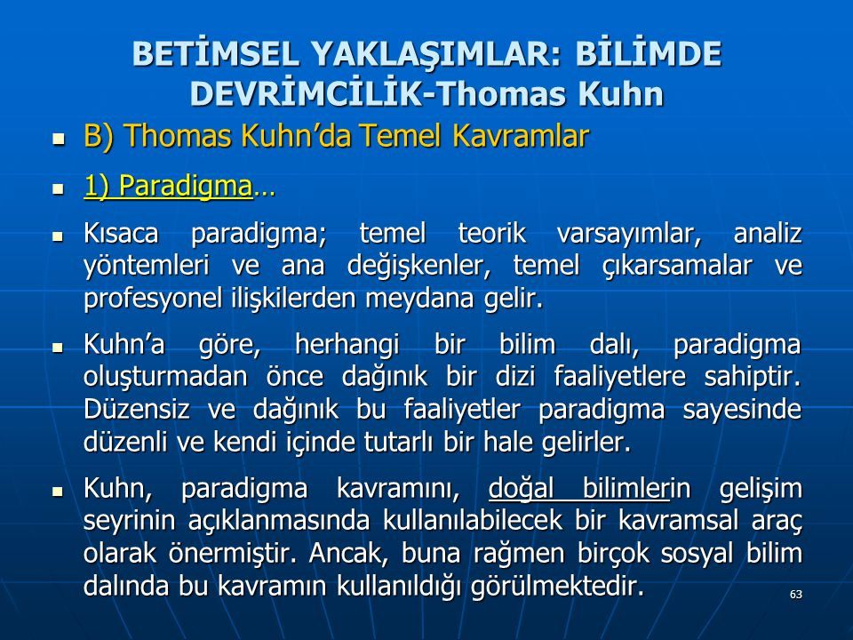 63 BETİMSEL YAKLAŞIMLAR: BİLİMDE DEVRİMCİLİK-Thomas Kuhn B) Thomas Kuhn'da Temel Kavramlar B) Thomas Kuhn'da Temel Kavramlar 1) Paradigma… 1) Paradigma… Kısaca paradigma; temel teorik varsayımlar, analiz yöntemleri ve ana değişkenler, temel çıkarsamalar ve profesyonel ilişkilerden meydana gelir.