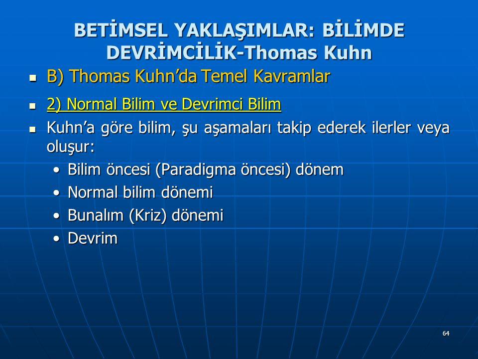 64 BETİMSEL YAKLAŞIMLAR: BİLİMDE DEVRİMCİLİK-Thomas Kuhn B) Thomas Kuhn'da Temel Kavramlar B) Thomas Kuhn'da Temel Kavramlar 2) Normal Bilim ve Devrimci Bilim 2) Normal Bilim ve Devrimci Bilim Kuhn'a göre bilim, şu aşamaları takip ederek ilerler veya oluşur: Kuhn'a göre bilim, şu aşamaları takip ederek ilerler veya oluşur: Bilim öncesi (Paradigma öncesi) dönemBilim öncesi (Paradigma öncesi) dönem Normal bilim dönemiNormal bilim dönemi Bunalım (Kriz) dönemiBunalım (Kriz) dönemi DevrimDevrim
