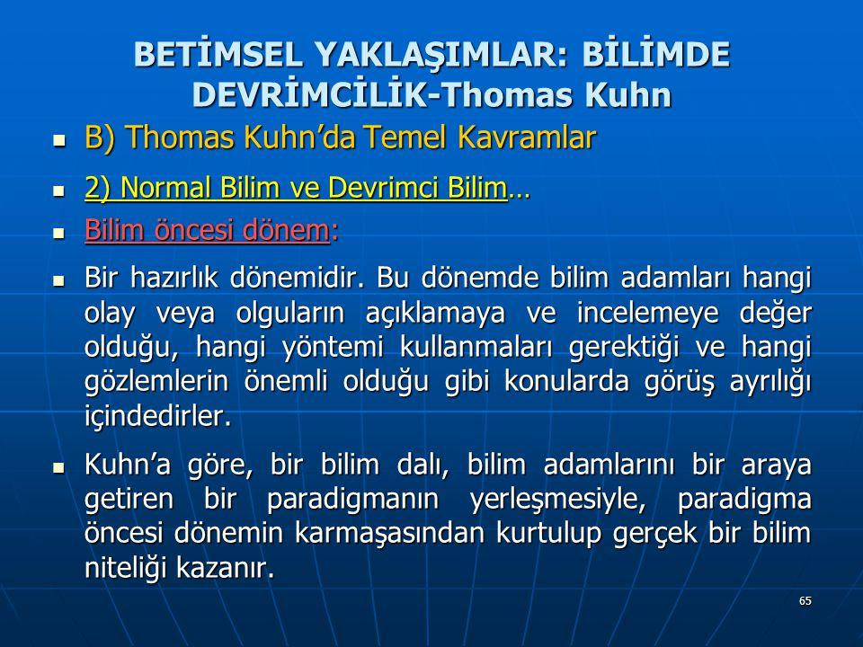 65 BETİMSEL YAKLAŞIMLAR: BİLİMDE DEVRİMCİLİK-Thomas Kuhn B) Thomas Kuhn'da Temel Kavramlar B) Thomas Kuhn'da Temel Kavramlar 2) Normal Bilim ve Devrimci Bilim… 2) Normal Bilim ve Devrimci Bilim… Bilim öncesi dönem: Bilim öncesi dönem: Bir hazırlık dönemidir.