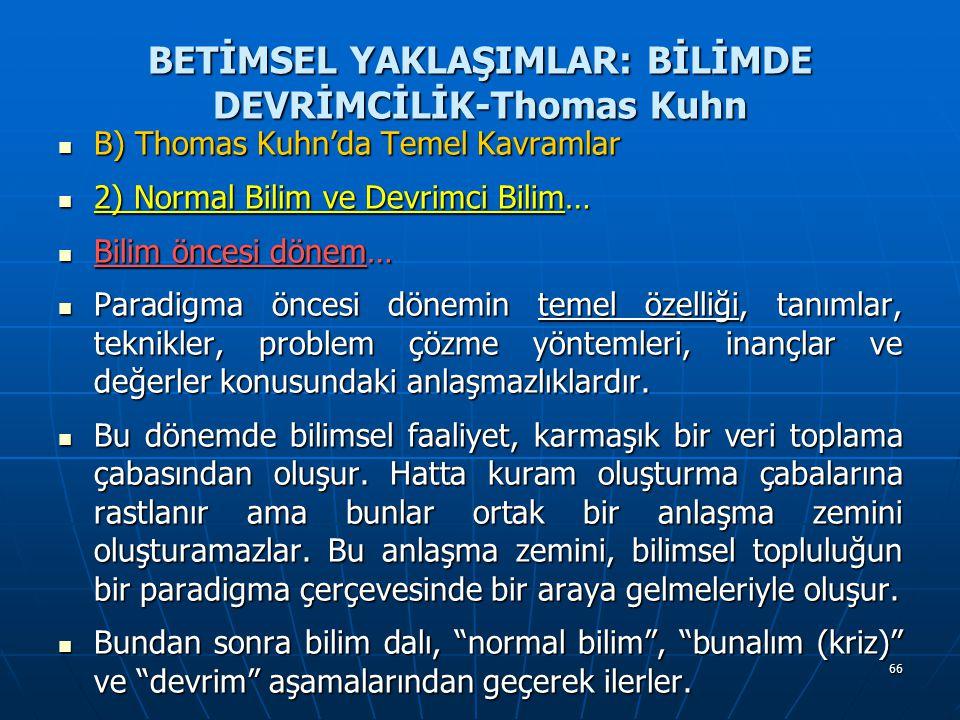 66 BETİMSEL YAKLAŞIMLAR: BİLİMDE DEVRİMCİLİK-Thomas Kuhn B) Thomas Kuhn'da Temel Kavramlar B) Thomas Kuhn'da Temel Kavramlar 2) Normal Bilim ve Devrimci Bilim… 2) Normal Bilim ve Devrimci Bilim… Bilim öncesi dönem… Bilim öncesi dönem… Paradigma öncesi dönemin temel özelliği, tanımlar, teknikler, problem çözme yöntemleri, inançlar ve değerler konusundaki anlaşmazlıklardır.