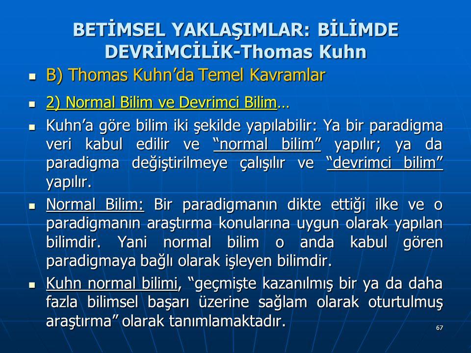 67 BETİMSEL YAKLAŞIMLAR: BİLİMDE DEVRİMCİLİK-Thomas Kuhn B) Thomas Kuhn'da Temel Kavramlar B) Thomas Kuhn'da Temel Kavramlar 2) Normal Bilim ve Devrimci Bilim… 2) Normal Bilim ve Devrimci Bilim… Kuhn'a göre bilim iki şekilde yapılabilir: Ya bir paradigma veri kabul edilir ve normal bilim yapılır; ya da paradigma değiştirilmeye çalışılır ve devrimci bilim yapılır.