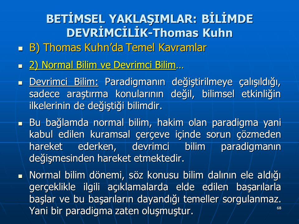 68 BETİMSEL YAKLAŞIMLAR: BİLİMDE DEVRİMCİLİK-Thomas Kuhn B) Thomas Kuhn'da Temel Kavramlar B) Thomas Kuhn'da Temel Kavramlar 2) Normal Bilim ve Devrimci Bilim… 2) Normal Bilim ve Devrimci Bilim… Devrimci Bilim: Paradigmanın değiştirilmeye çalışıldığı, sadece araştırma konularının değil, bilimsel etkinliğin ilkelerinin de değiştiği bilimdir.