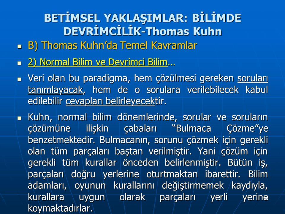 69 BETİMSEL YAKLAŞIMLAR: BİLİMDE DEVRİMCİLİK-Thomas Kuhn B) Thomas Kuhn'da Temel Kavramlar B) Thomas Kuhn'da Temel Kavramlar 2) Normal Bilim ve Devrimci Bilim… 2) Normal Bilim ve Devrimci Bilim… Veri olan bu paradigma, hem çözülmesi gereken soruları tanımlayacak, hem de o sorulara verilebilecek kabul edilebilir cevapları belirleyecektir.