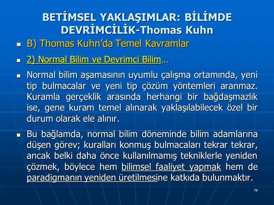70 BETİMSEL YAKLAŞIMLAR: BİLİMDE DEVRİMCİLİK-Thomas Kuhn B) Thomas Kuhn'da Temel Kavramlar B) Thomas Kuhn'da Temel Kavramlar 2) Normal Bilim ve Devrimci Bilim… 2) Normal Bilim ve Devrimci Bilim… Normal bilim aşamasının uyumlu çalışma ortamında, yeni tip bulmacalar ve yeni tip çözüm yöntemleri aranmaz.